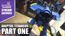 Stream Archives: Adeptus Titanicus Part One