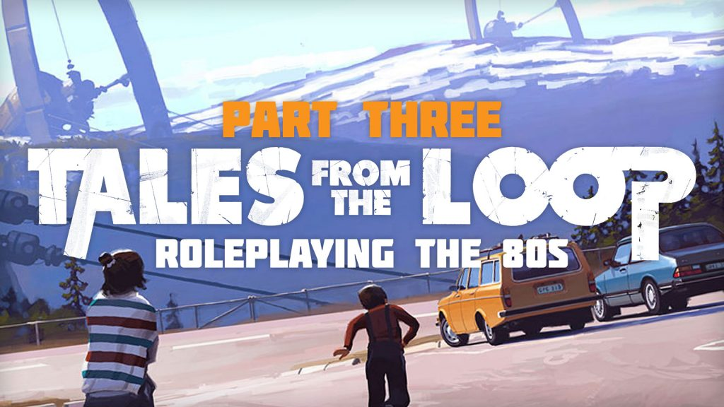 Roleplaying The 80s With Tales From The Loop - Part Three