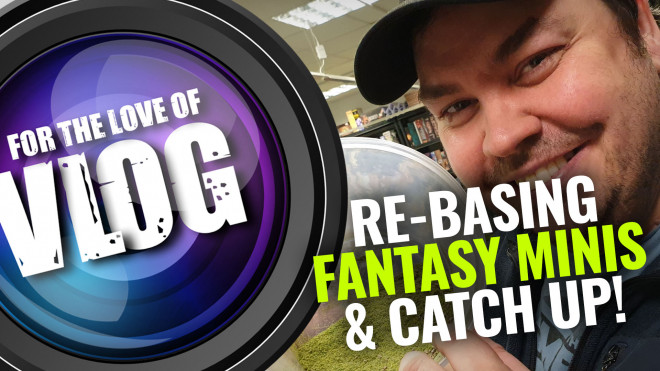 VLOG: Re-Basing Fantasy Minis & Catch Up!