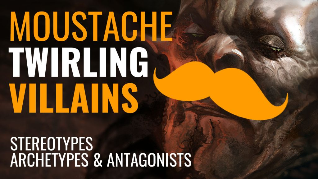 Moustache Twirling Villains: Stereotypes, Archetypes & Antagonists