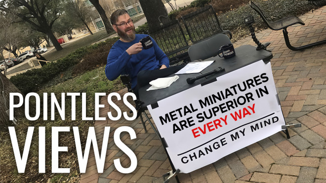 Pointless Views: Metal Miniatures Are Superior In Every Way?